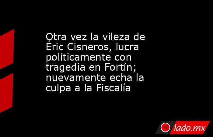 Otra vez la vileza de Éric Cisneros, lucra políticamente con tragedia en Fortín; nuevamente echa la culpa a la Fiscalía. Noticias en tiempo real