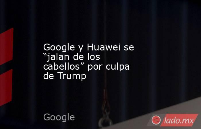 """Google y Huawei se """"jalan de los cabellos"""" por culpa de Trump. Noticias en tiempo real"""