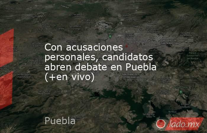 Con acusaciones personales, candidatos abren debate en Puebla (+en vivo). Noticias en tiempo real