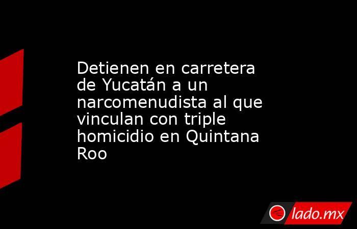Detienen en carretera de Yucatán a un narcomenudista al que vinculan con triple homicidio en Quintana Roo. Noticias en tiempo real