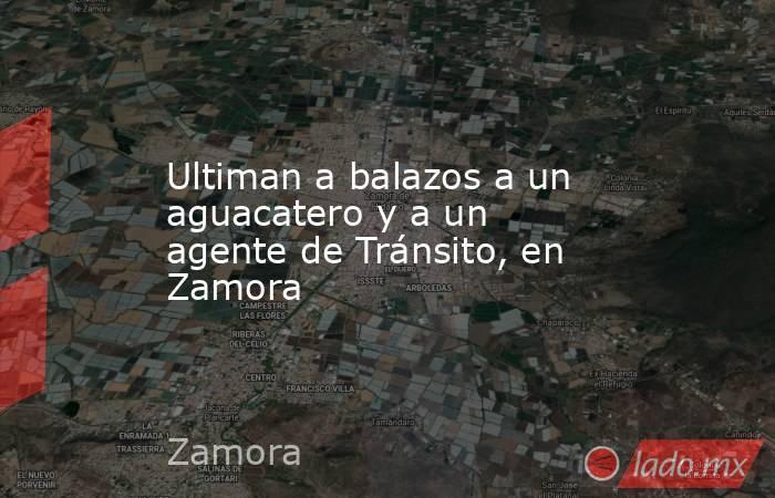 Ultiman a balazos a un aguacatero y a un agente de Tránsito, en Zamora. Noticias en tiempo real