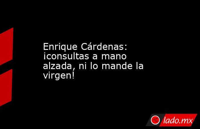 Enrique Cárdenas: ¡consultas a mano alzada, ni lo mande la virgen!. Noticias en tiempo real