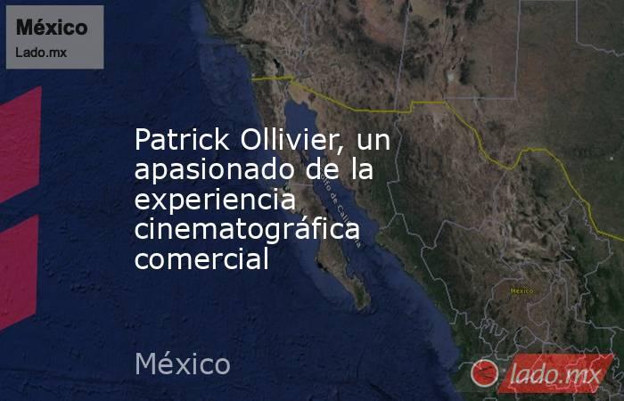 Patrick Ollivier, un apasionado de la experiencia cinematográfica comercial. Noticias en tiempo real