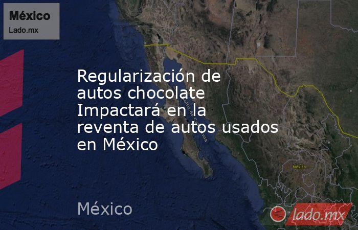 Regularización de autos chocolate Impactará en la reventa de autos usados en México. Noticias en tiempo real
