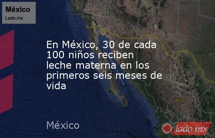 En México, 30 de cada 100 niños reciben leche materna en los primeros seis meses de vida. Noticias en tiempo real