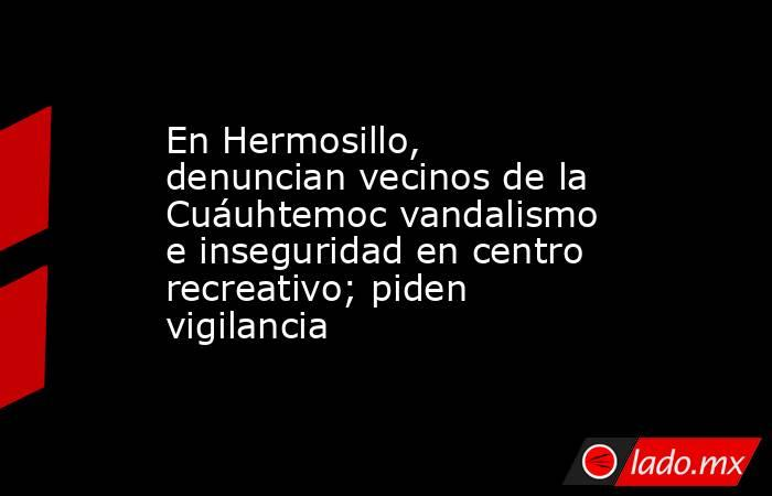 En Hermosillo, denuncian vecinos de la Cuáuhtemoc vandalismo e inseguridad en centro recreativo; piden vigilancia. Noticias en tiempo real