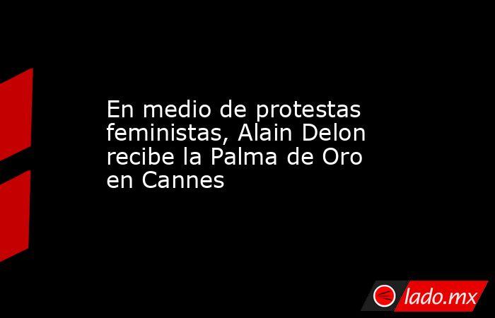 En medio de protestas feministas, Alain Delon recibe la Palma de Oro en Cannes. Noticias en tiempo real