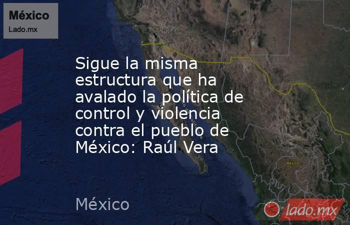 Sigue la misma estructura que ha avalado la política de control y violencia contra el pueblo de México: Raúl Vera. Noticias en tiempo real