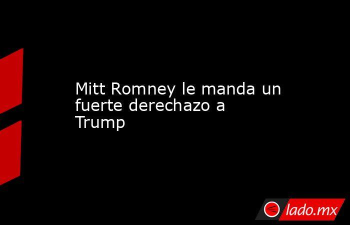 Mitt Romney le manda un fuerte derechazo a Trump. Noticias en tiempo real