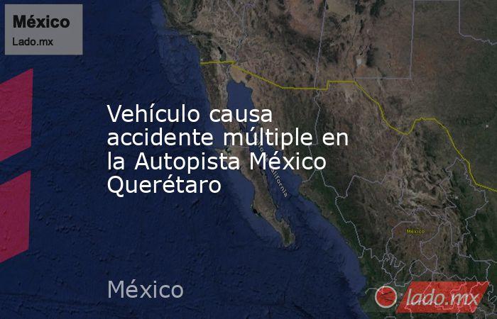 Vehículo causa accidente múltiple en la Autopista México Querétaro. Noticias en tiempo real