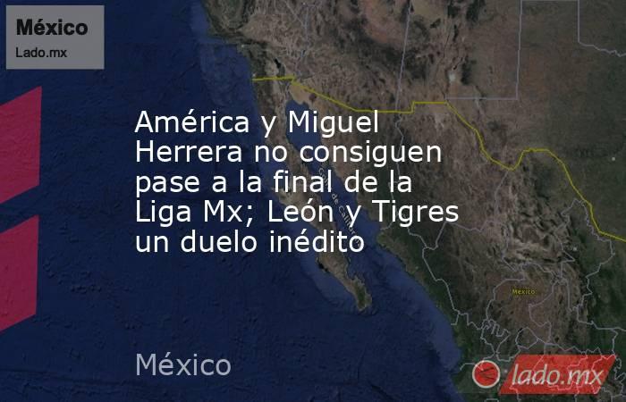 América y Miguel Herrera no consiguen pase a la final de la Liga Mx; León y Tigres un duelo inédito. Noticias en tiempo real