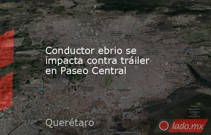 Conductor ebrio se impacta contra tráiler en Paseo Central. Noticias en tiempo real