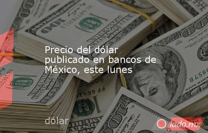 Precio del dólar publicado en bancos de México, este lunes. Noticias en tiempo real
