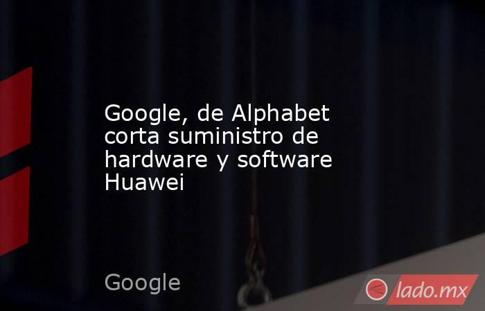 Google, de Alphabet corta suministro de hardware y software Huawei. Noticias en tiempo real