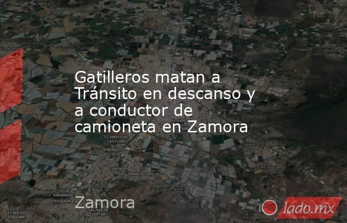 Gatilleros matan a Tránsito en descanso y a conductor de camioneta en Zamora. Noticias en tiempo real