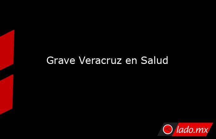 Grave Veracruz en Salud. Noticias en tiempo real