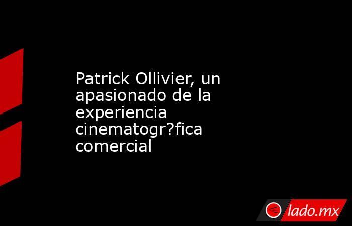 Patrick Ollivier, un apasionado de la experiencia cinematogr?fica comercial. Noticias en tiempo real