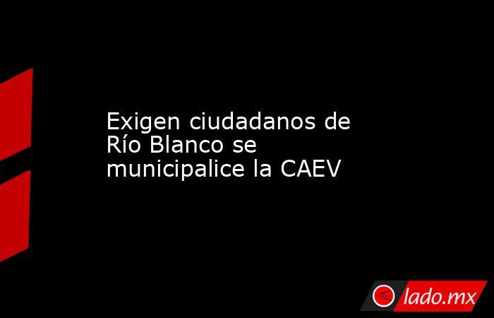 Exigen ciudadanos de Río Blanco se municipalice la CAEV. Noticias en tiempo real