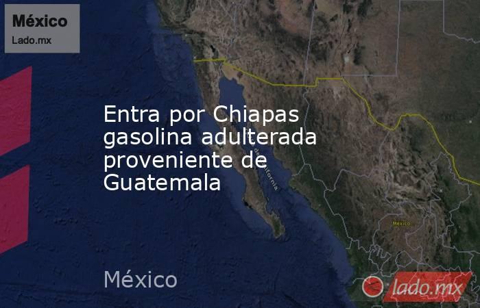 Entra por Chiapas gasolina adulterada proveniente de Guatemala. Noticias en tiempo real