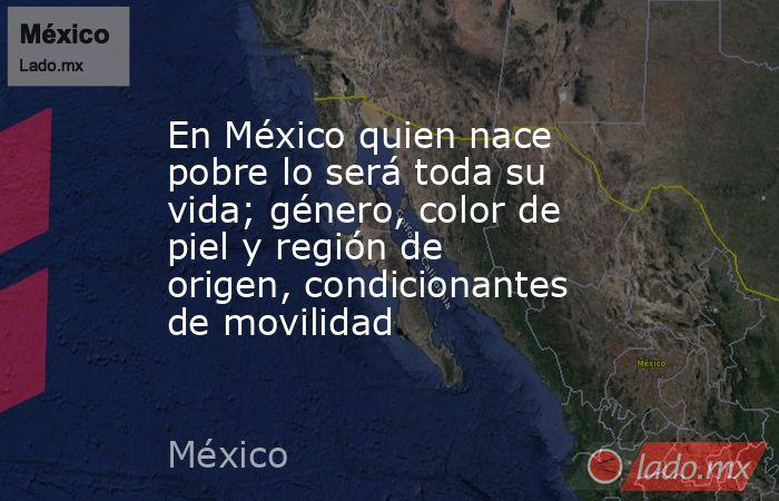 En México quien nace pobre lo será toda su vida; género, color de piel y región de origen, condicionantes de movilidad. Noticias en tiempo real