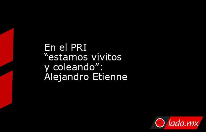 """En el PRI """"estamos vivitos y coleando"""": Alejandro Etienne. Noticias en tiempo real"""