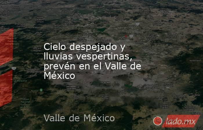 Cielo despejado y lluvias vespertinas, prevén en el Valle de México. Noticias en tiempo real
