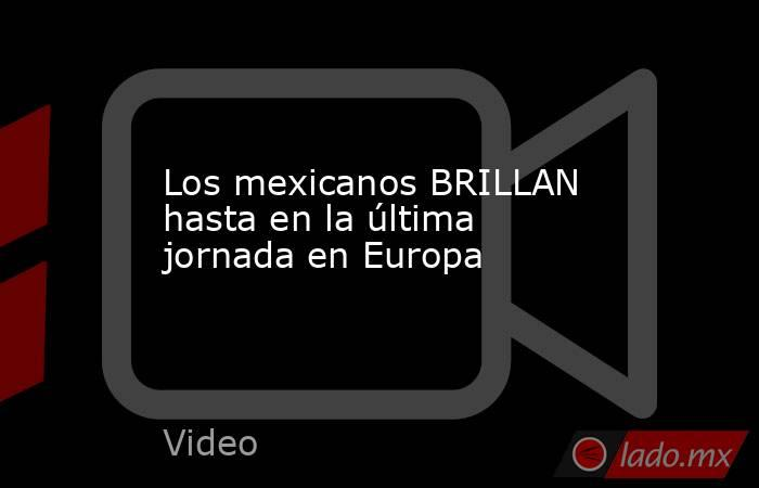 Los mexicanos BRILLAN hasta en la última jornada en Europa. Noticias en tiempo real