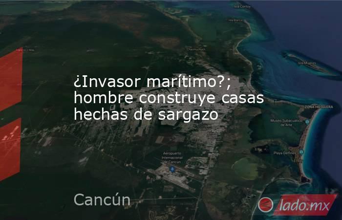 ¿Invasor marítimo?; hombre construye casas hechas de sargazo. Noticias en tiempo real