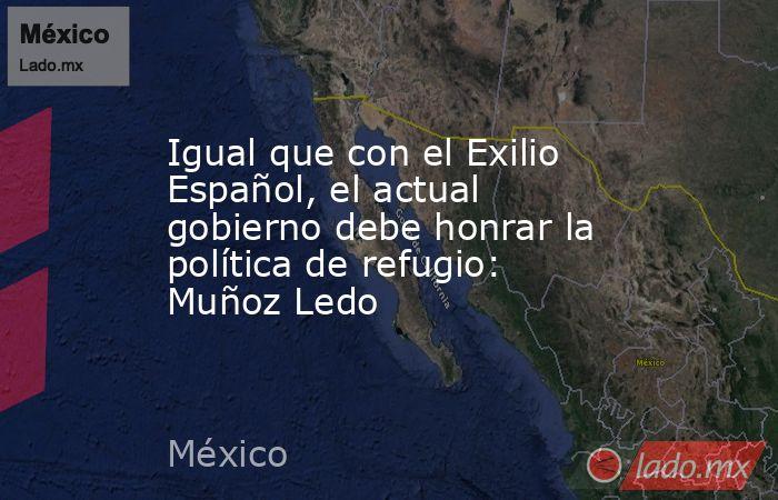 Igual que con el Exilio Español, el actual gobierno debe honrar la política de refugio: Muñoz Ledo. Noticias en tiempo real