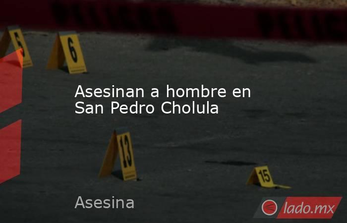 Asesinan a hombre en San Pedro Cholula. Noticias en tiempo real