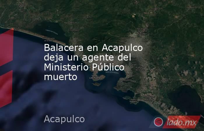 Balacera en Acapulco deja un agente del Ministerio Público muerto. Noticias en tiempo real