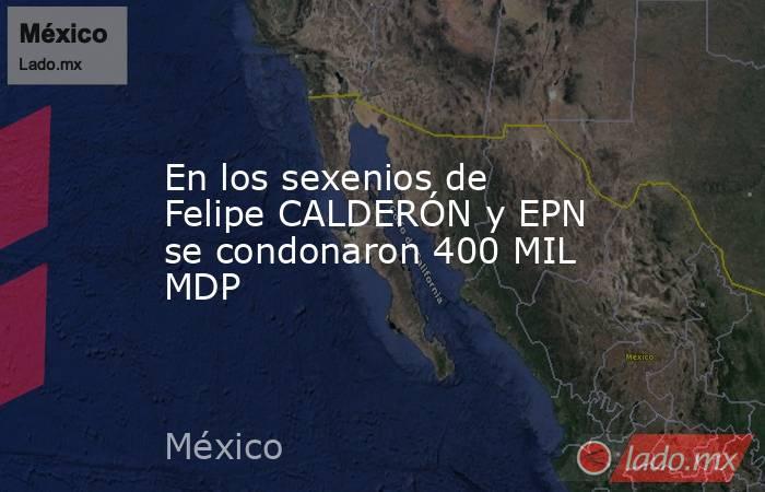 En los sexenios de Felipe CALDERÓN y EPN se condonaron 400 MIL MDP. Noticias en tiempo real