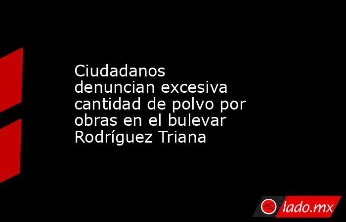 Ciudadanos denuncianexcesiva cantidad de polvo por obras en el bulevar Rodríguez Triana . Noticias en tiempo real