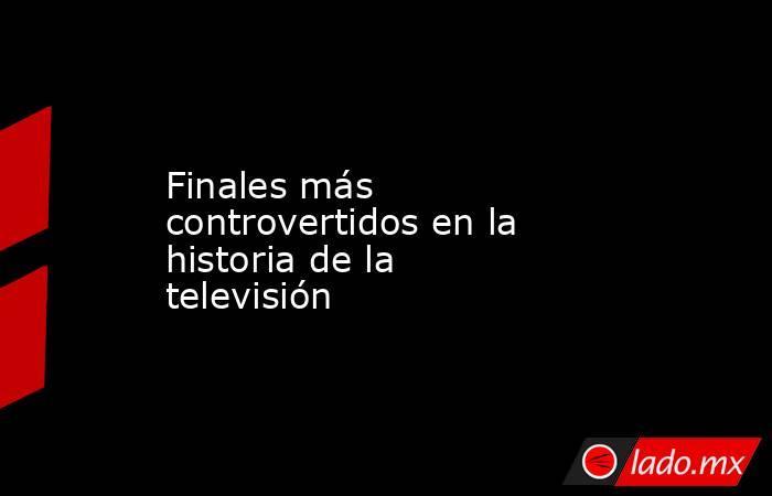 Finales más controvertidos en la historia de la televisión. Noticias en tiempo real
