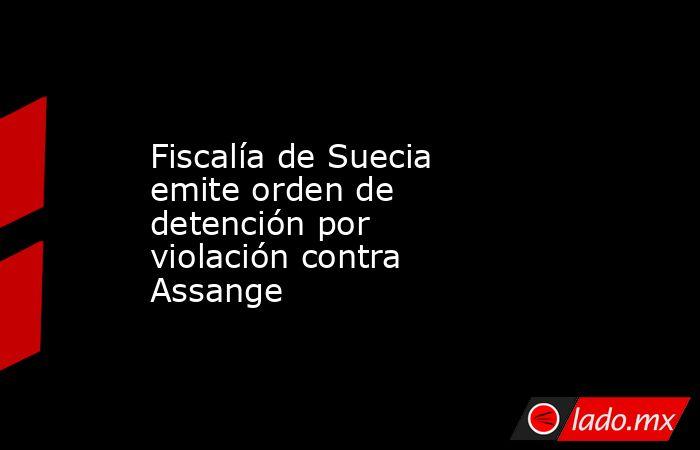 Fiscalía de Suecia emite orden de detención por violación contra Assange. Noticias en tiempo real