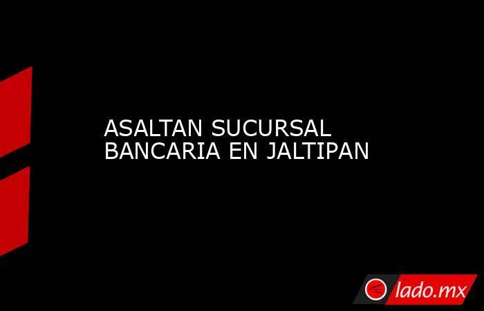 ASALTAN SUCURSAL BANCARIA EN JALTIPAN. Noticias en tiempo real