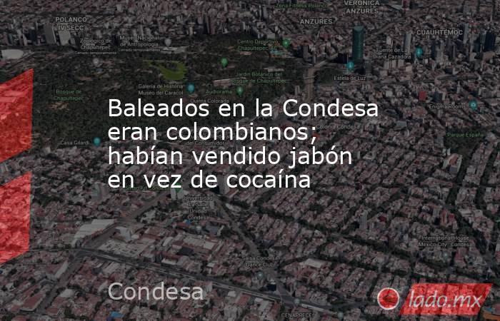 Baleados en la Condesa eran colombianos; habían vendido jabón en vez de cocaína. Noticias en tiempo real