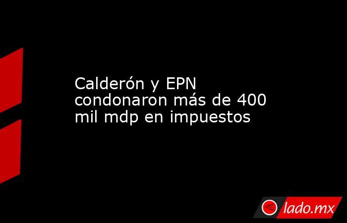 Calderón y EPN condonaron más de 400 mil mdp en impuestos. Noticias en tiempo real