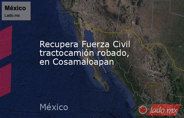 Recupera Fuerza Civil tractocamión robado, en Cosamaloapan. Noticias en tiempo real