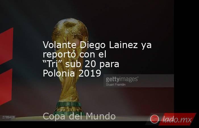 """Volante Diego Lainez ya reportó con el """"Tri"""" sub 20 para Polonia 2019. Noticias en tiempo real"""