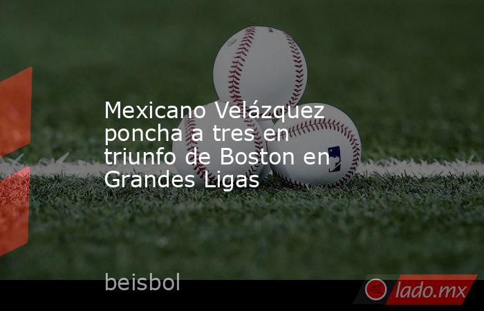 Mexicano Velázquez poncha a tres en triunfo de Boston en Grandes Ligas. Noticias en tiempo real