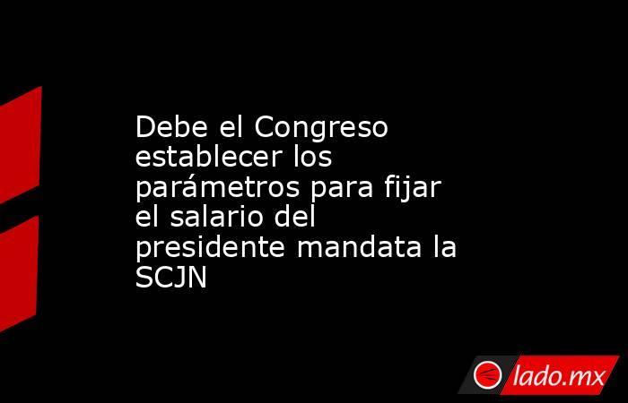 Debe el Congreso establecer los parámetros para fijar el salario del presidente mandata la SCJN. Noticias en tiempo real