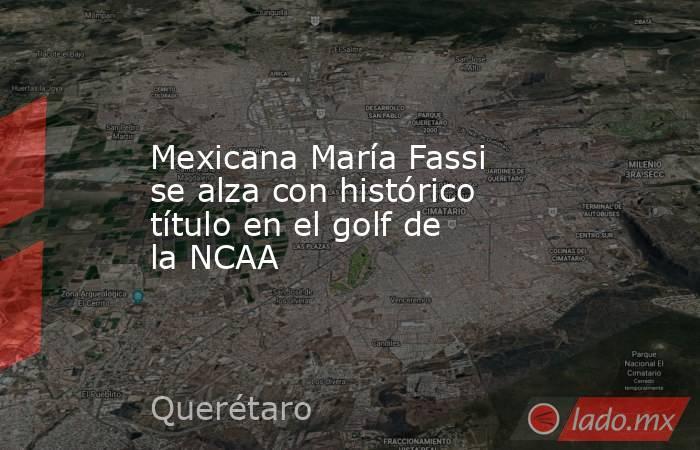Mexicana María Fassi se alza con histórico título en el golf de la NCAA. Noticias en tiempo real