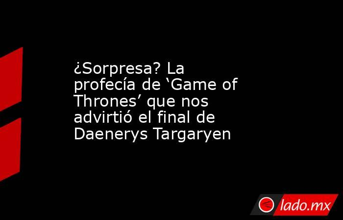 ¿Sorpresa? La profecía de 'Game of Thrones' que nos advirtió el final de Daenerys Targaryen. Noticias en tiempo real