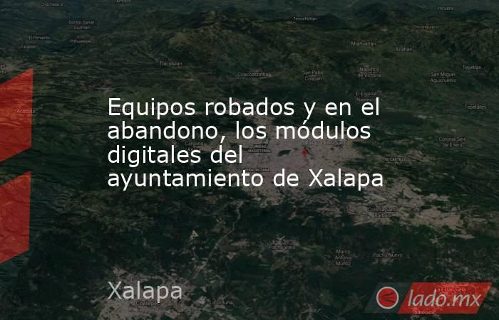 Equipos robados y en el abandono, los módulos digitales del ayuntamiento de Xalapa. Noticias en tiempo real