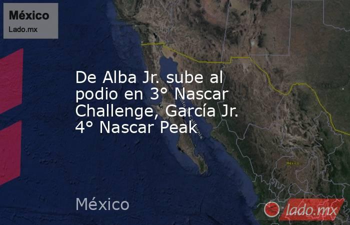 De Alba Jr. sube al podio en 3° Nascar Challenge, García Jr. 4° Nascar Peak. Noticias en tiempo real