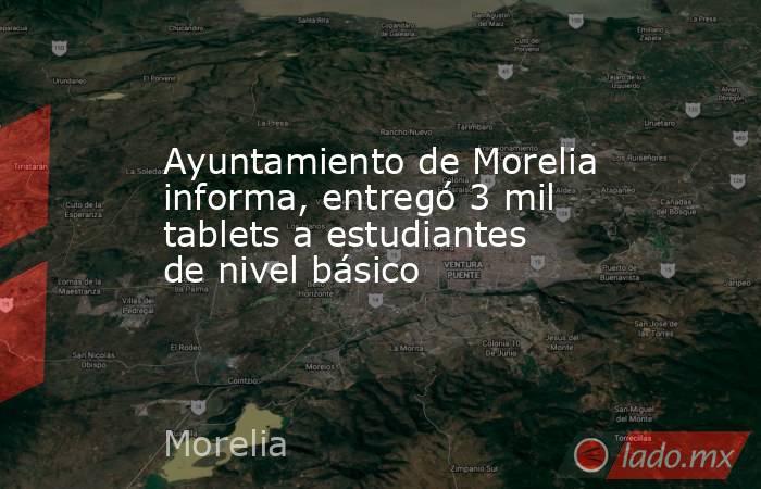 Ayuntamiento de Morelia informa, entregó 3 mil tablets a estudiantes de nivel básico. Noticias en tiempo real