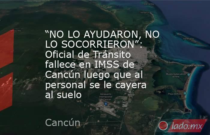 """""""NO LO AYUDARON, NO LO SOCORRIERON"""": Oficial de Tránsito fallece en IMSS de Cancún luego que al personal se le cayera al suelo. Noticias en tiempo real"""