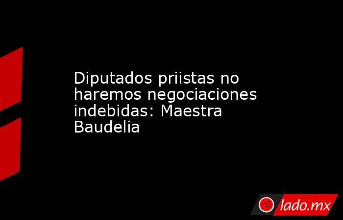 Diputados priistas no haremos negociaciones indebidas: Maestra Baudelia. Noticias en tiempo real