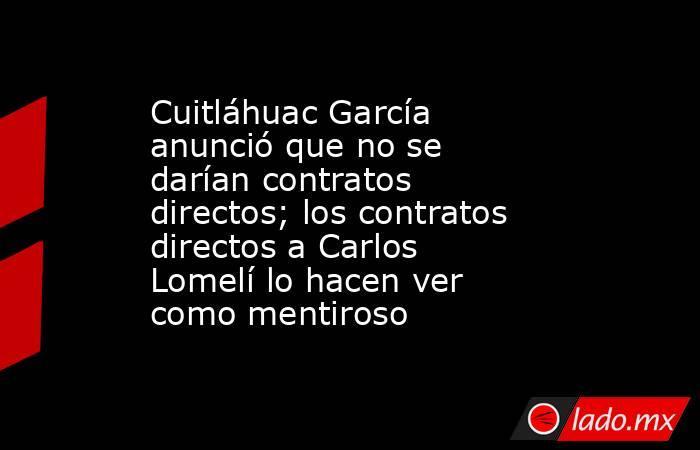 Cuitláhuac García anunció que no se darían contratos directos; los contratos directos a Carlos Lomelí lo hacen ver como mentiroso. Noticias en tiempo real